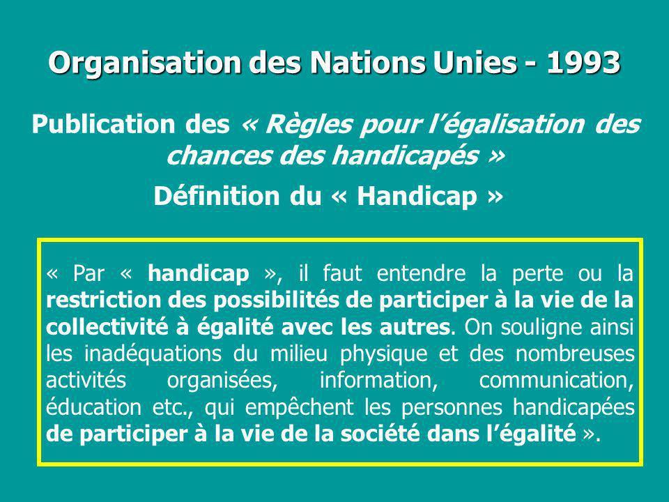 Organisation des Nations Unies - 1993 Définition du « Handicap » Publication des « Règles pour légalisation des chances des handicapés » « Par « handi