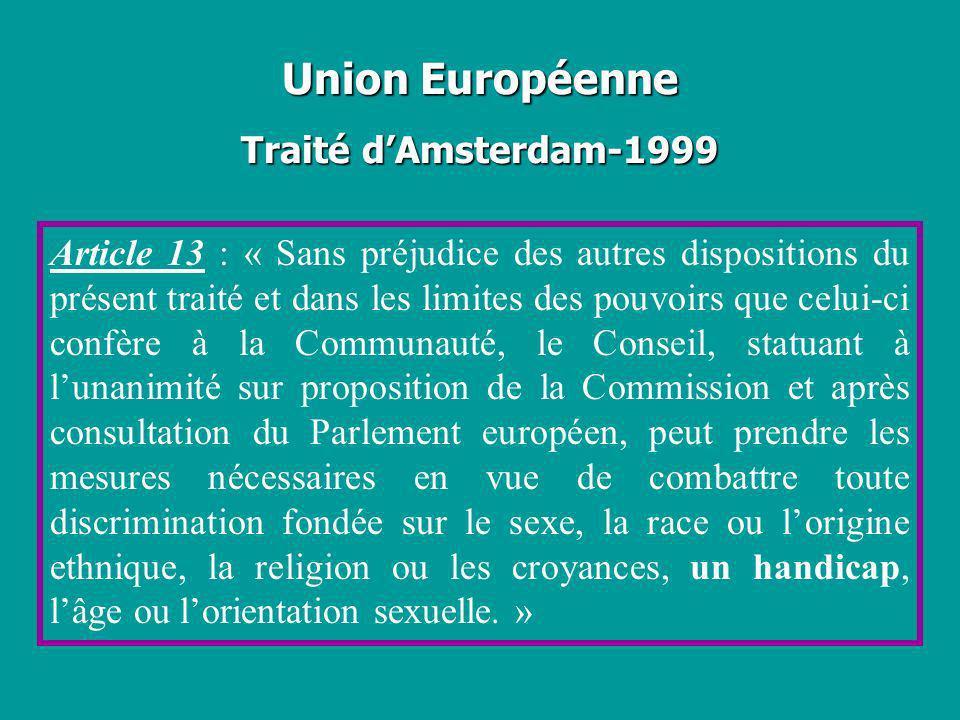 Union Européenne Traité dAmsterdam-1999 Article 13 : « Sans préjudice des autres dispositions du présent traité et dans les limites des pouvoirs que c