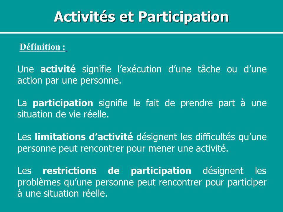 Activités et Participation Définition : Une activité signifie lexécution dune tâche ou dune action par une personne. La participation signifie le fait
