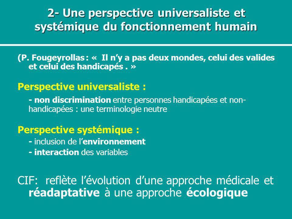 2- Une perspective universaliste et systémique du fonctionnement humain (P. Fougeyrollas : « Il ny a pas deux mondes, celui des valides et celui des h