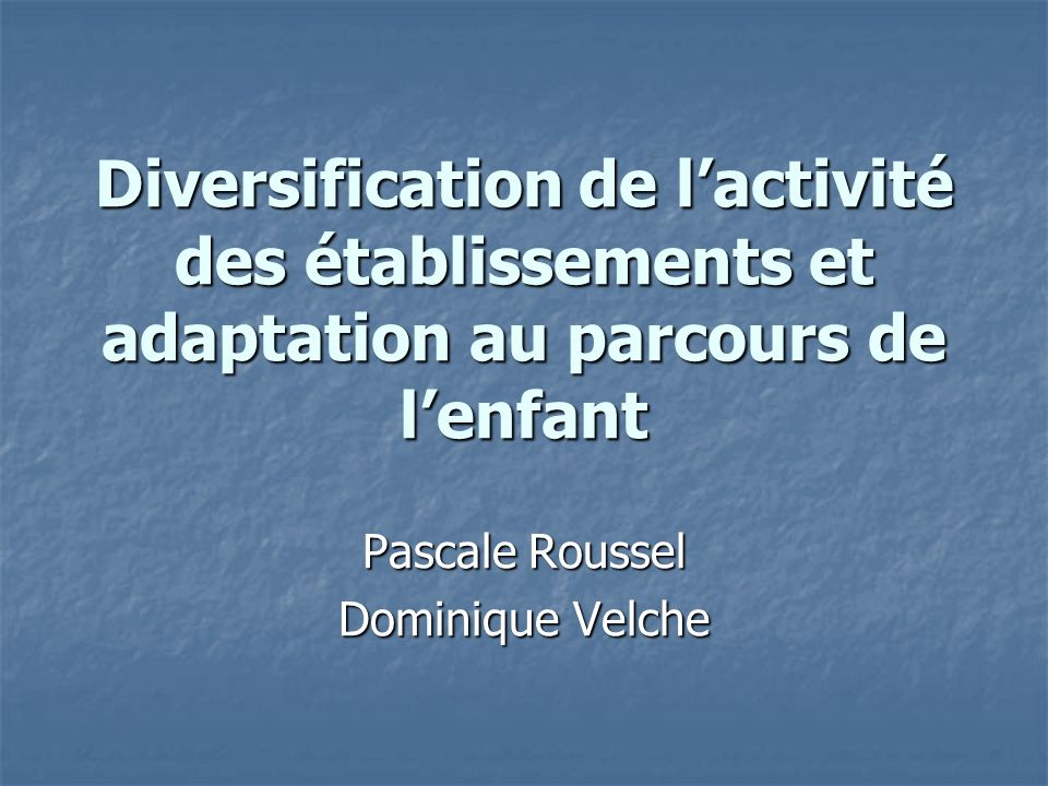 Diversification de lactivité des établissements et adaptation au parcours de lenfant Pascale Roussel Dominique Velche