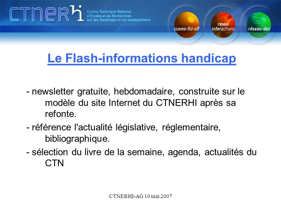 CTNERHI-AG 10 mai 2007 Le Flash-informations handicap1 Le Flash-informations handicap - newsletter gratuite, hebdomadaire, construite sur le modèle du site Internet du CTNERHI après sa refonte.