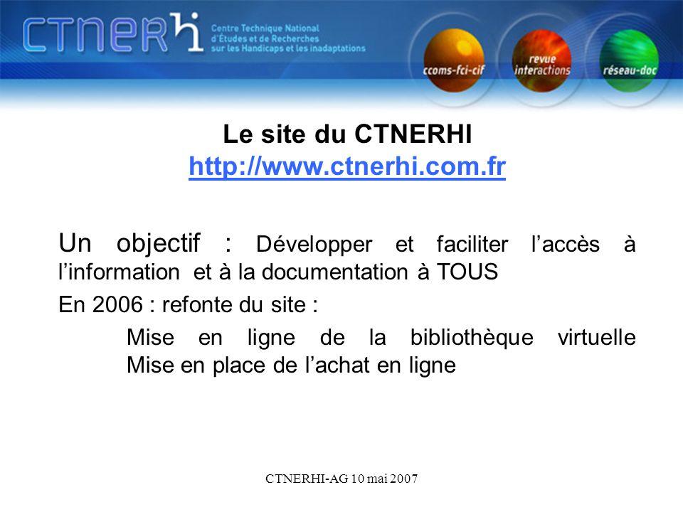 CTNERHI-AG 10 mai 2007 Le site du CTNERHI - objet Le site du CTNERHI http://www.ctnerhi.com.fr http://www.ctnerhi.com.fr Un objectif : Développer et f