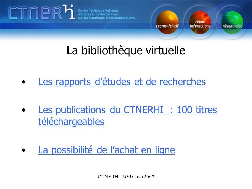 CTNERHI-AG 10 mai 2007 La bibliothèque virtuelle Les rapports détudes et de recherches Les publications du CTNERHI : 100 titres téléchargeablesLes pub