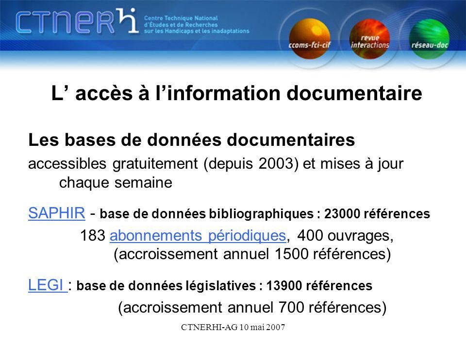 CTNERHI-AG 10 mai 2007 Bdd 2 L accès à linformation documentaire Tous les documents référencés dans SAPHIR et LEGI sont consultables à la bibliothèque du CTNERHI Horaires : du lundi au mercredi de 9h30 à 17h les jeudi et vendredi de 9h à 12h Carte annuelle de lecteur : 10 euros