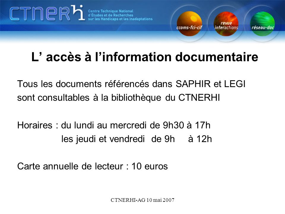 CTNERHI-AG 10 mai 2007 Bdd 2 L accès à linformation documentaire Tous les documents référencés dans SAPHIR et LEGI sont consultables à la bibliothèque