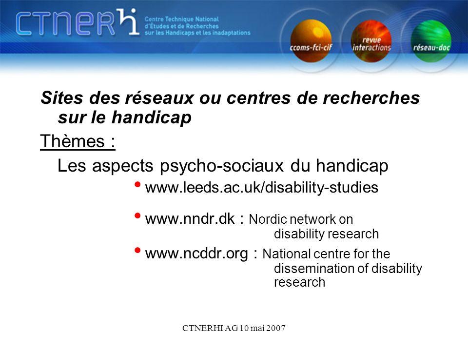 CTNERHI AG 10 mai 2007 Sites des réseaux ou centres de recherches sur le handicap Thèmes : Les aspects psycho-sociaux du handicap www.leeds.ac.uk/disa