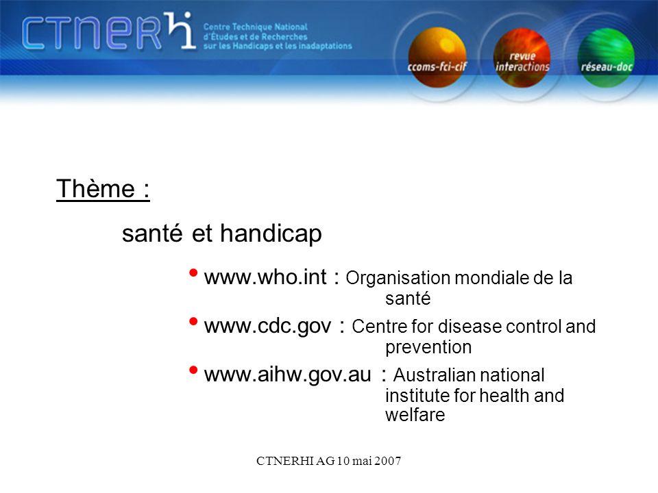 CTNERHI AG 10 mai 2007 Thème : santé et handicap www.who.int : Organisation mondiale de la santé www.cdc.gov : Centre for disease control and preventi
