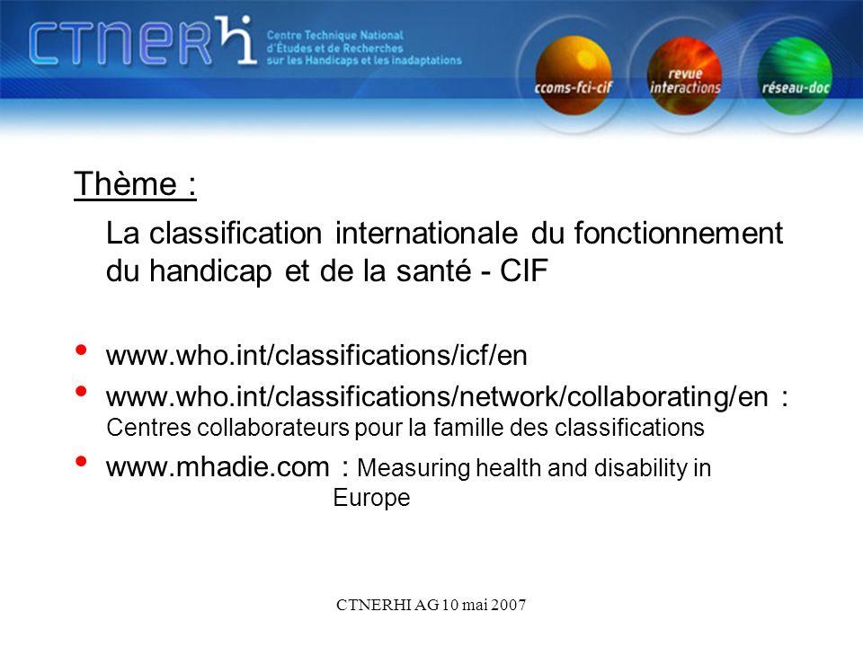 CTNERHI AG 10 mai 2007 Thème : La classification internationale du fonctionnement du handicap et de la santé - CIF www.who.int/classifications/icf/en