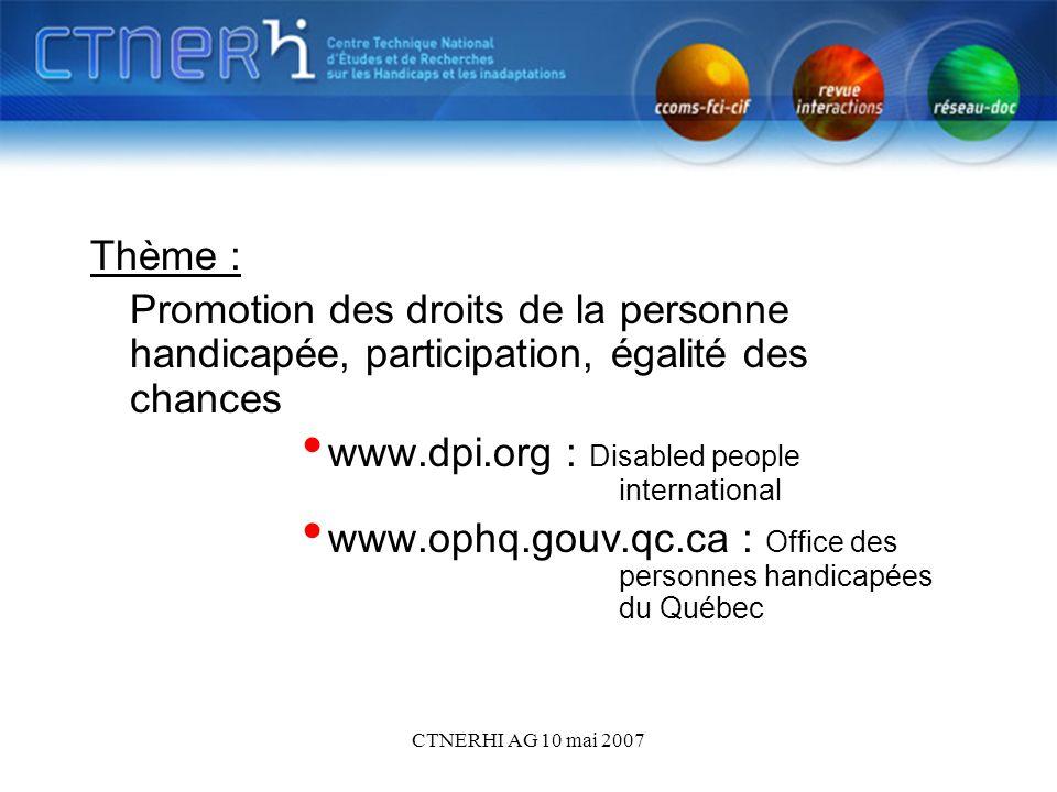 CTNERHI AG 10 mai 2007 Thème : Promotion des droits de la personne handicapée, participation, égalité des chances www.dpi.org : Disabled people international www.ophq.gouv.qc.ca : Office des personnes handicapées du Québec