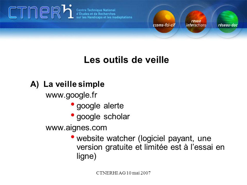 CTNERHI AG 10 mai 2007 Les outils de veille A) La veille simple www.google.fr google alerte google scholar www.aignes.com website watcher (logiciel payant, une version gratuite et limitée est à lessai en ligne)