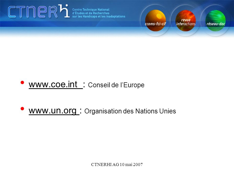 CTNERHI AG 10 mai 2007 www.coe.int : Conseil de lEurope www.coe.int www.un.org : Organisation des Nations Unies www.un.org