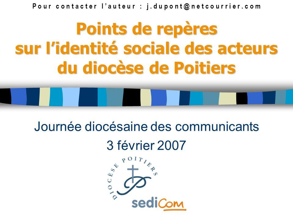Points de repères sur lidentité sociale des acteurs du diocèse de Poitiers Journée diocésaine des communicants 3 février 2007 P o u r c o n t a c t e r l a u t e u r : j.