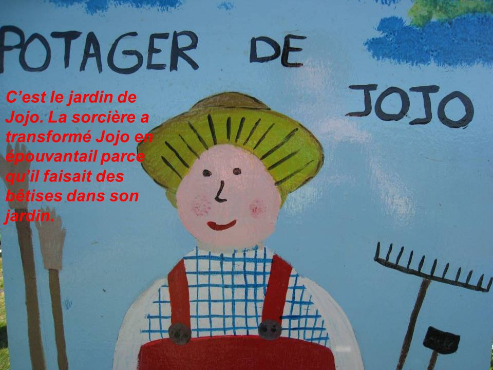 Cest le jardin de Jojo. La sorcière a transformé Jojo en épouvantail parce quil faisait des bêtises dans son jardin.