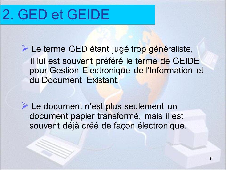 6 Le terme GED étant jugé trop généraliste, il lui est souvent préféré le terme de GEIDE pour Gestion Electronique de lInformation et du Document Exis