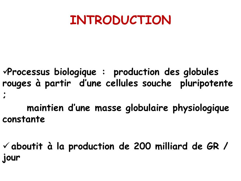 INTRODUCTION Processus biologique : production des globules rouges à partir dune cellules souche pluripotente ; maintien dune masse globulaire physiol
