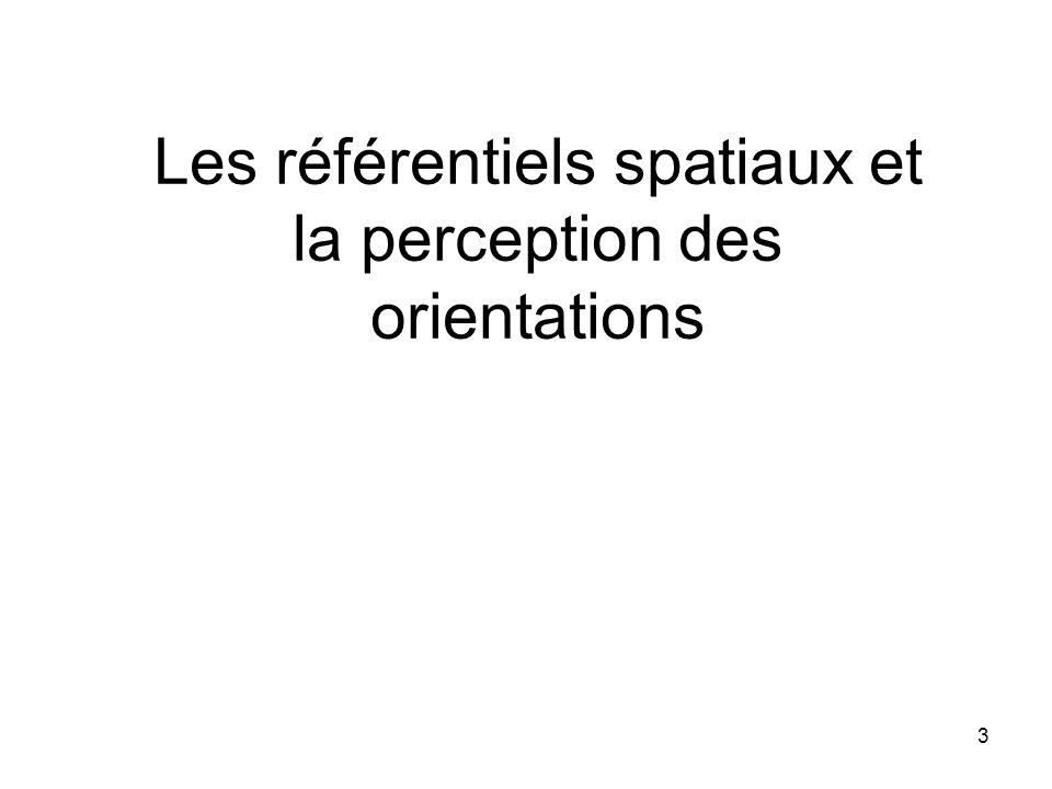 3 Les référentiels spatiaux et la perception des orientations