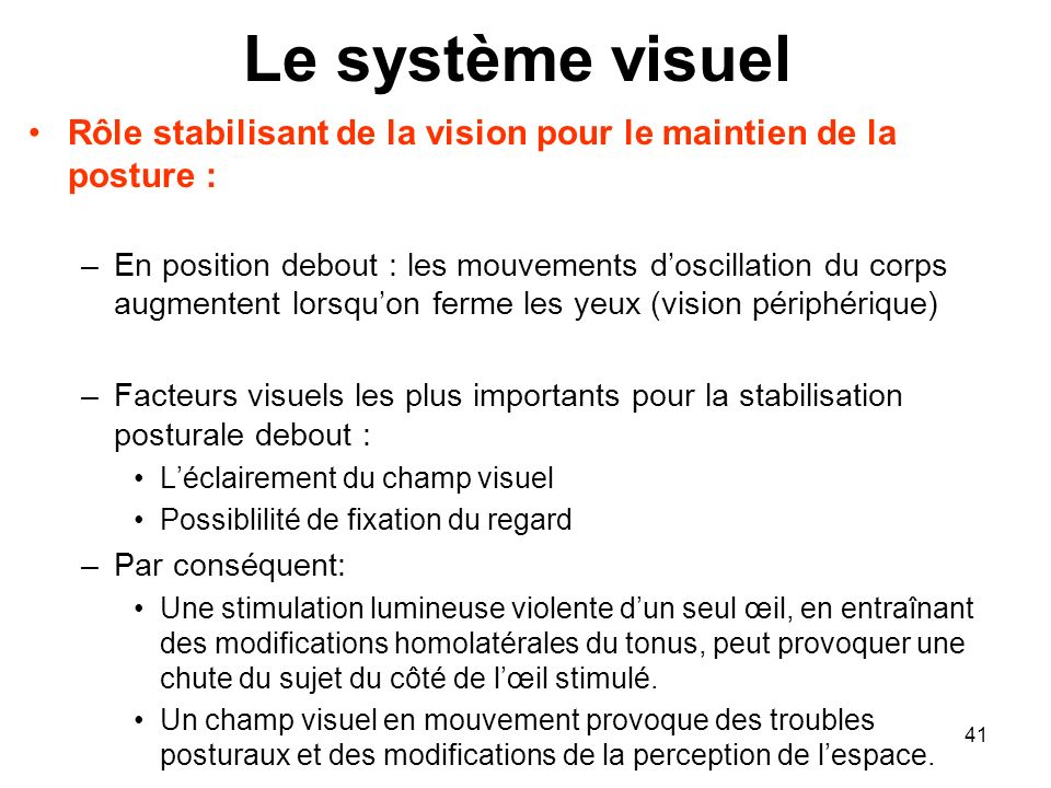41 Le système visuel Rôle stabilisant de la vision pour le maintien de la posture : –En position debout : les mouvements doscillation du corps augment