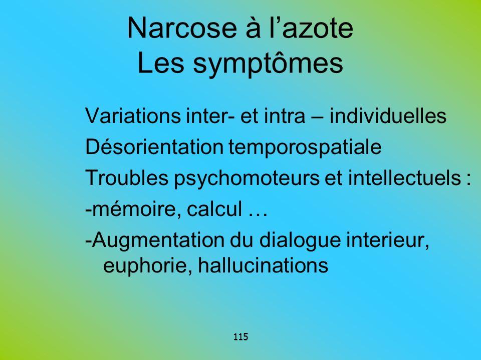 Narcose à lazote Les symptômes Variations inter- et intra – individuelles Désorientation temporospatiale Troubles psychomoteurs et intellectuels : -mé