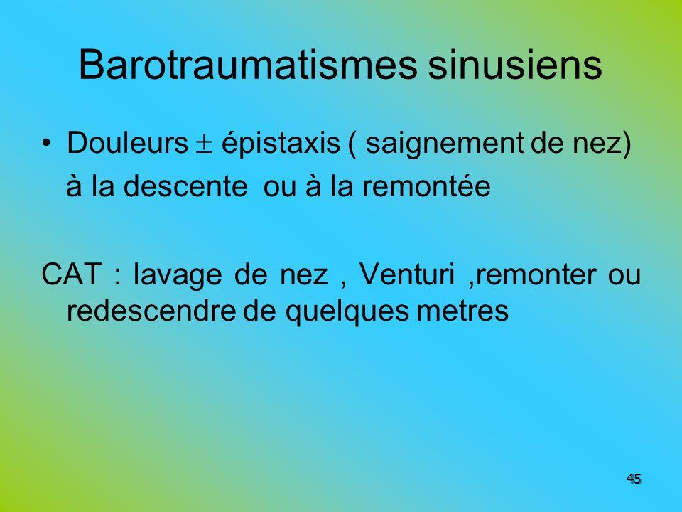 Barotraumatismes sinusiens Douleurs épistaxis ( saignement de nez) à la descente ou à la remontée CAT : lavage de nez, Venturi,remonter ou redescendre