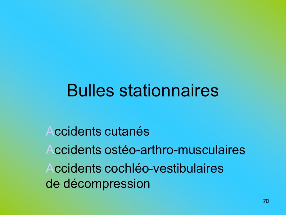 Bulles stationnaires Accidents cutanés Accidents ostéo-arthro-musculaires Accidents cochléo-vestibulaires de décompression 70
