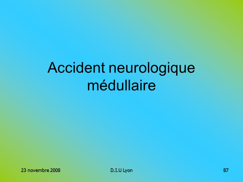 Accident neurologique médullaire 23 novembre 2008D.I.U Lyon87