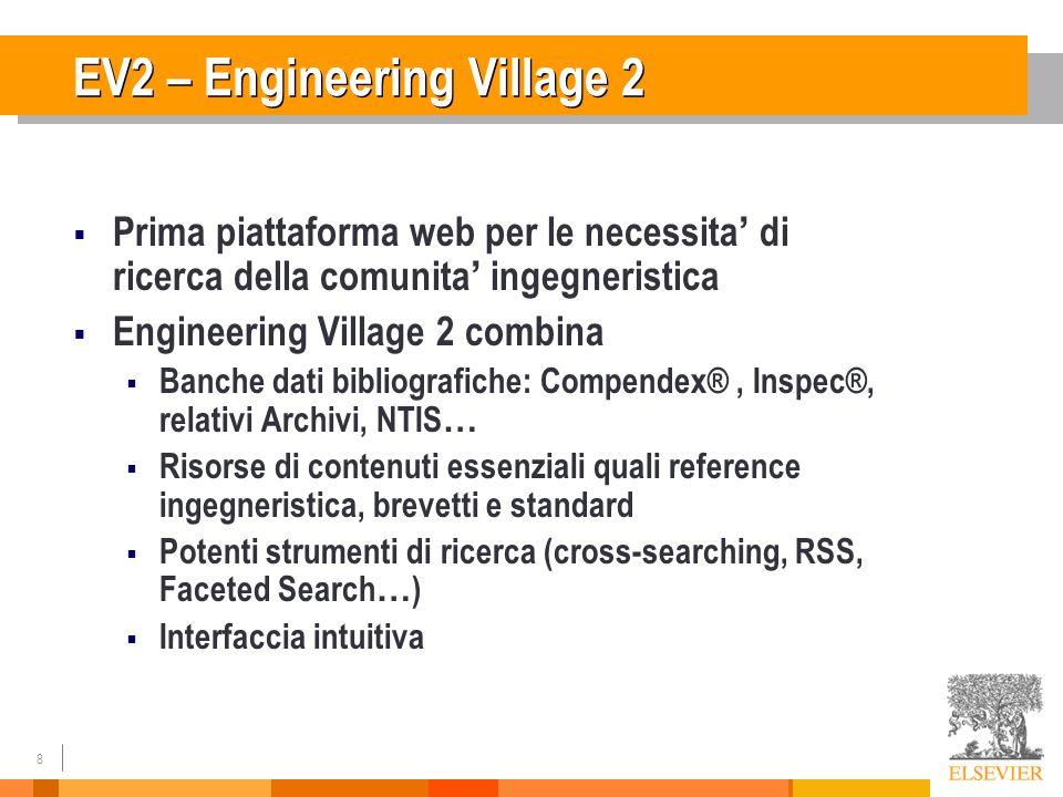 8 EV2 – Engineering Village 2 Prima piattaforma web per le necessita di ricerca della comunita ingegneristica Engineering Village 2 combina Banche dati bibliografiche: Compendex®, Inspec®, relativi Archivi, NTIS … Risorse di contenuti essenziali quali reference ingegneristica, brevetti e standard Potenti strumenti di ricerca (cross-searching, RSS, Faceted Search … ) Interfaccia intuitiva