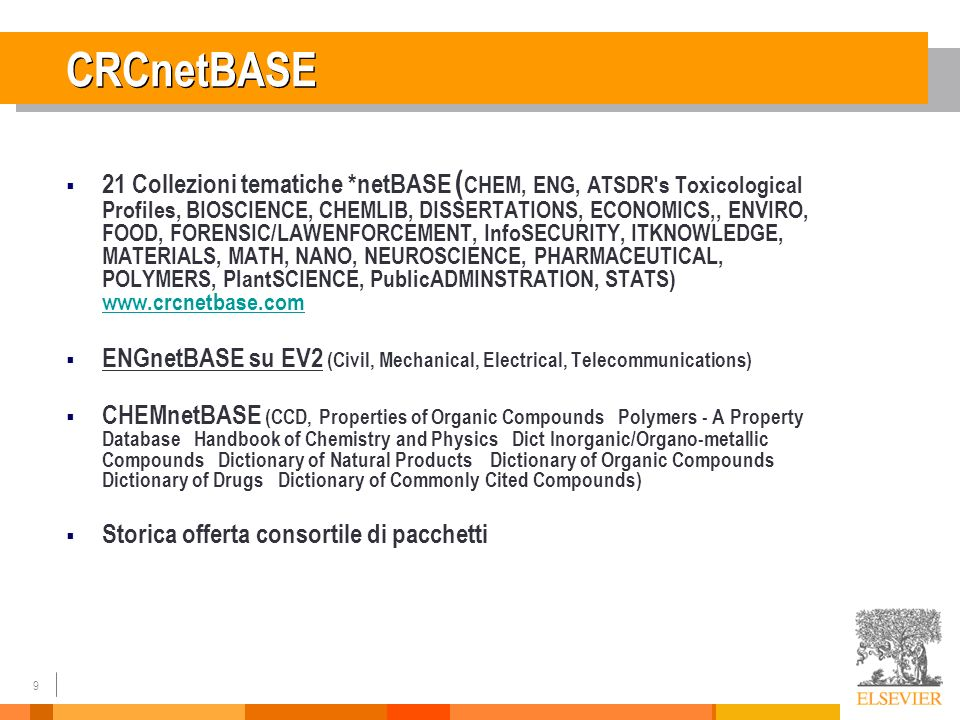 9 CRCnetBASE 21 Collezioni tematiche *netBASE ( CHEM, ENG, ATSDR s Toxicological Profiles, BIOSCIENCE, CHEMLIB, DISSERTATIONS, ECONOMICS,, ENVIRO, FOOD, FORENSIC/LAWENFORCEMENT, InfoSECURITY, ITKNOWLEDGE, MATERIALS, MATH, NANO, NEUROSCIENCE, PHARMACEUTICAL, POLYMERS, PlantSCIENCE, PublicADMINSTRATION, STATS) www.crcnetbase.com www.crcnetbase.com ENGnetBASE su EV2 (Civil, Mechanical, Electrical, Telecommunications) CHEMnetBASE (CCD, Properties of Organic Compounds Polymers - A Property Database Handbook of Chemistry and Physics Dict Inorganic/Organo-metallic Compounds Dictionary of Natural Products Dictionary of Organic Compounds Dictionary of Drugs Dictionary of Commonly Cited Compounds) Storica offerta consortile di pacchetti