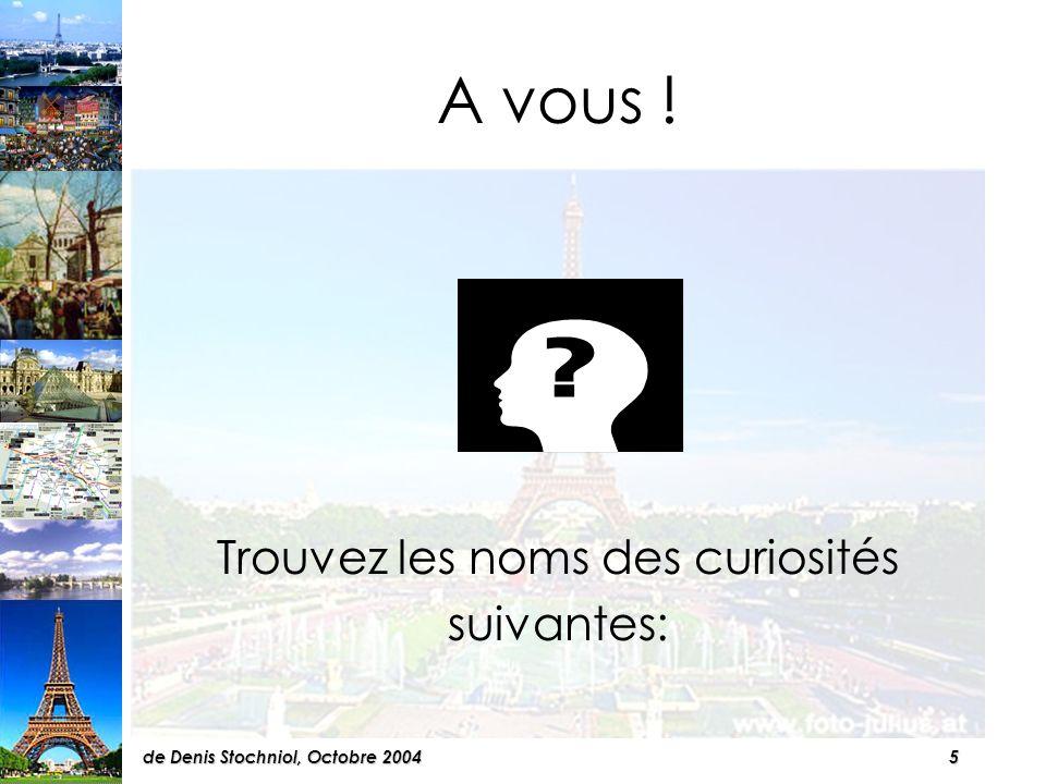 5de Denis Stochniol, Octobre 2004 A vous ! Trouvez les noms des curiosités suivantes:
