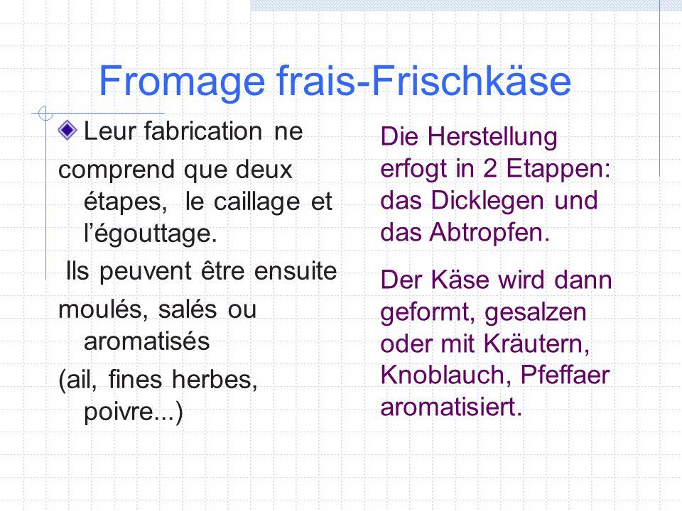 Fromage frais-Frischkäse Leur fabrication ne comprend que deux étapes, le caillage et légouttage. Ils peuvent être ensuite moulés, salés ou aromatisés