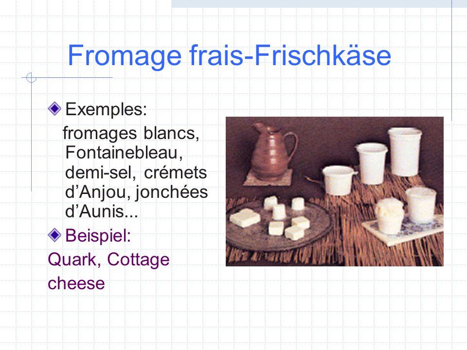 Fromage frais-Frischkäse Exemples: fromages blancs, Fontainebleau, demi-sel, crémets dAnjou, jonchées dAunis... Beispiel: Quark, Cottage cheese