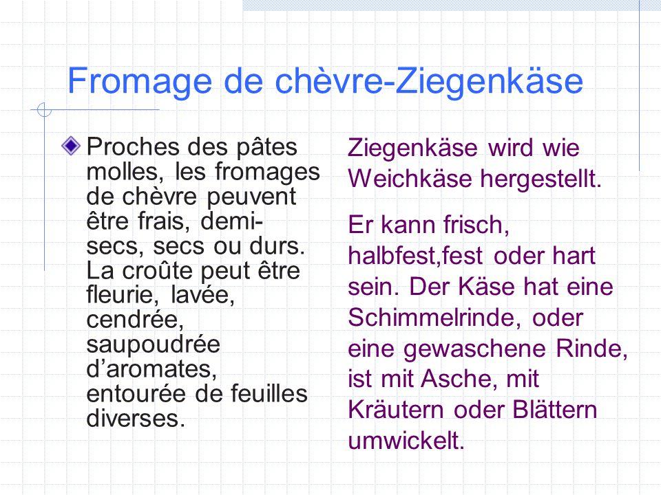 Fromage de chèvre-Ziegenkäse Proches des pâtes molles, les fromages de chèvre peuvent être frais, demi- secs, secs ou durs. La croûte peut être fleuri