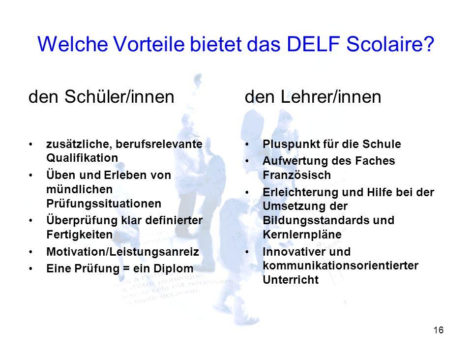 16 Welche Vorteile bietet das DELF Scolaire? den Schüler/innen zusätzliche, berufsrelevante Qualifikation Üben und Erleben von mündlichen Prüfungssitu