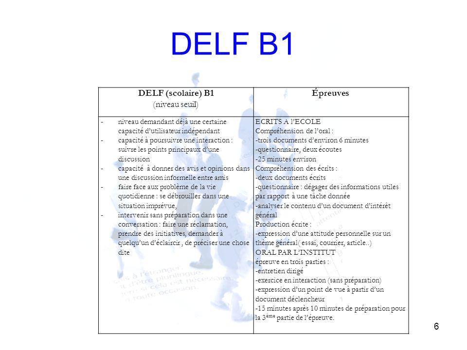 DELF B1 6 DELF (scolaire) B1 (niveau seuil) Épreuves - niveau demandant déjà une certaine capacité dutilisateur indépendant - capacité à poursuivre un