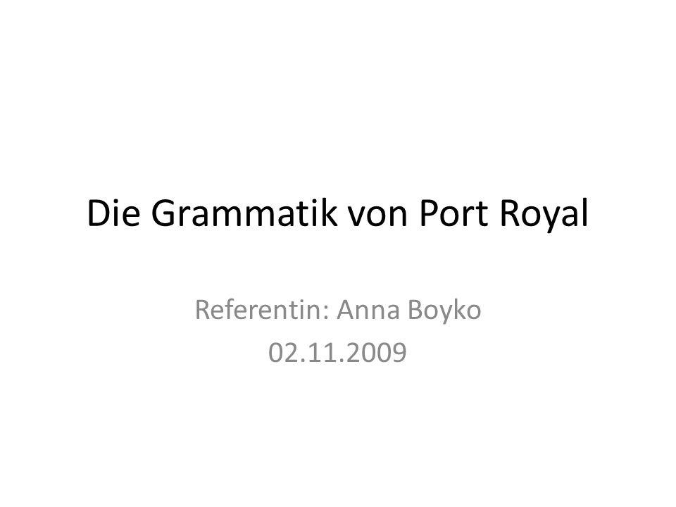 Die Grammatik von Port Royal Referentin: Anna Boyko 02.11.2009