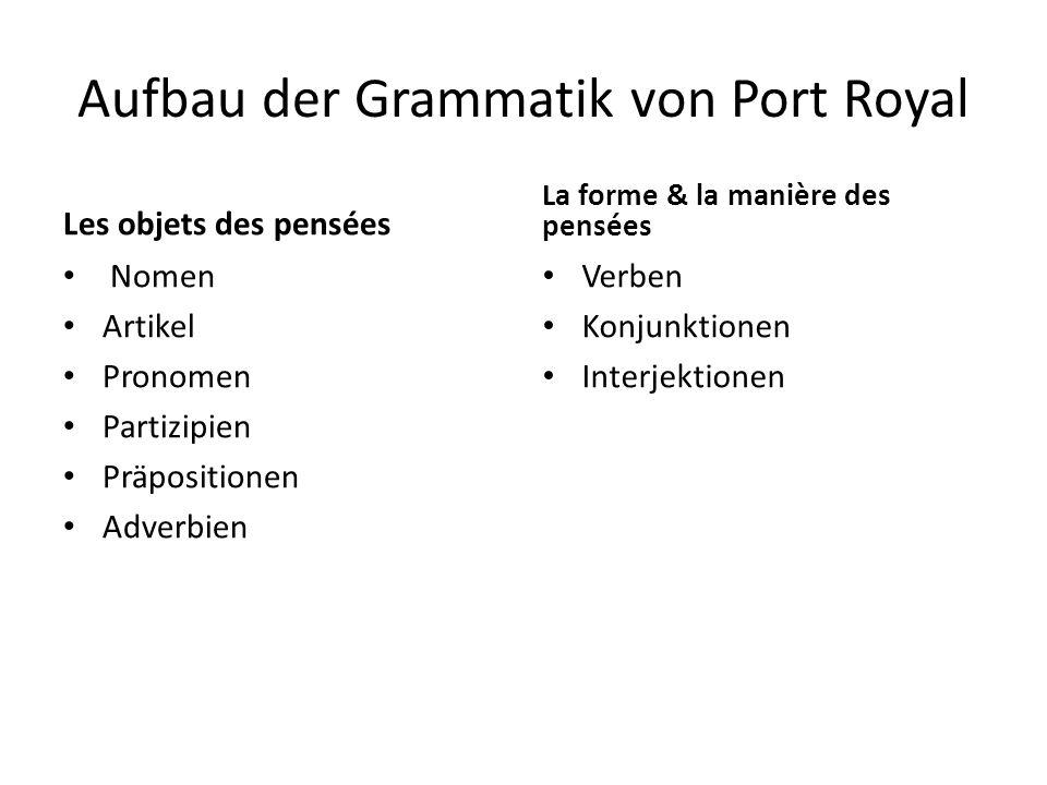 Aufbau der Grammatik von Port Royal Les objets des pensées Nomen Artikel Pronomen Partizipien Präpositionen Adverbien La forme & la manière des pensée
