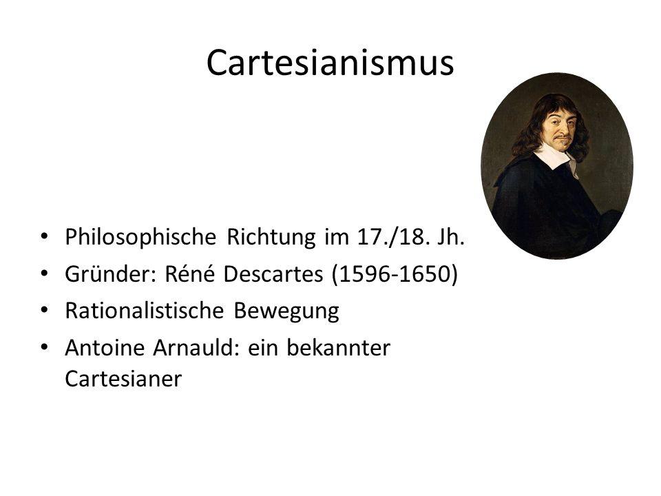 Cartesianismus Philosophische Richtung im 17./18. Jh. Gründer: Réné Descartes (1596-1650) Rationalistische Bewegung Antoine Arnauld: ein bekannter Car