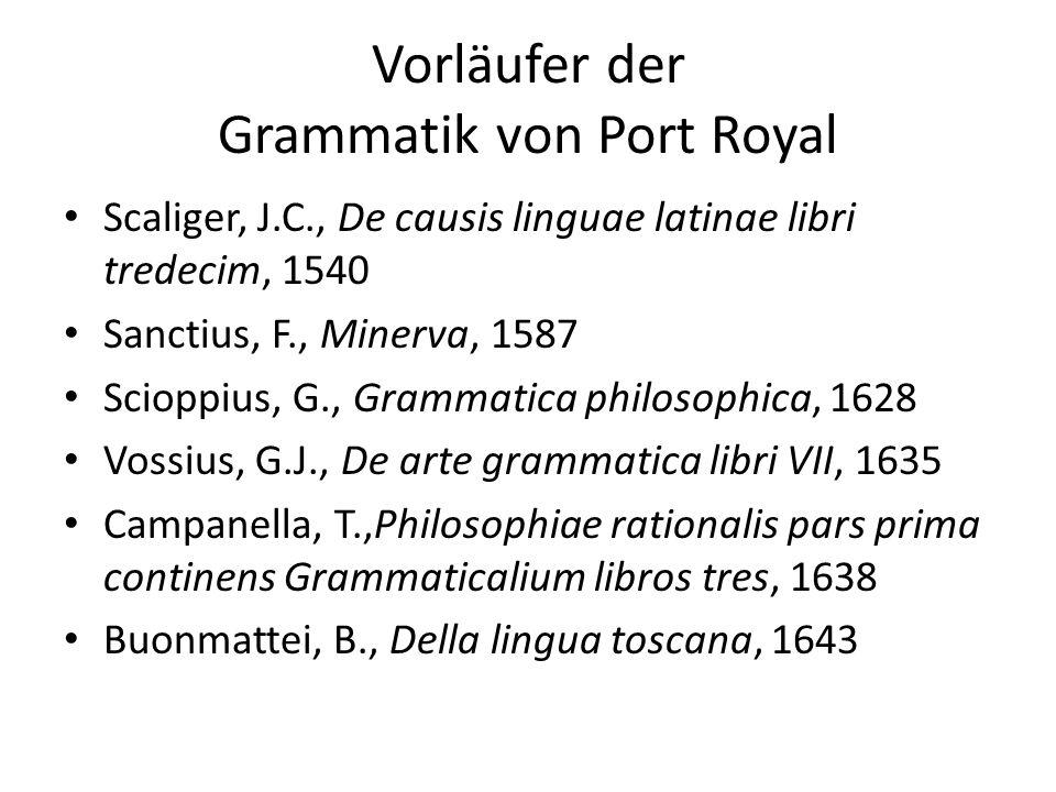 Allgemeine und systematische Grammatik von Port Royal 1660 erschienen Autoren: Antoine Arnauld und Claude Lancelot Weder lediglich deskriptiv noch normativ Versuch einer Generalisierung, Suche nach Gemeinsamkeiten zwischen verschiedenen Sprachen