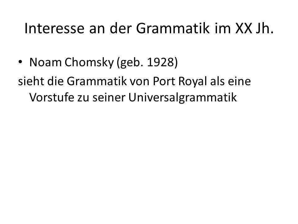 Interesse an der Grammatik im XX Jh. Noam Chomsky (geb. 1928) sieht die Grammatik von Port Royal als eine Vorstufe zu seiner Universalgrammatik