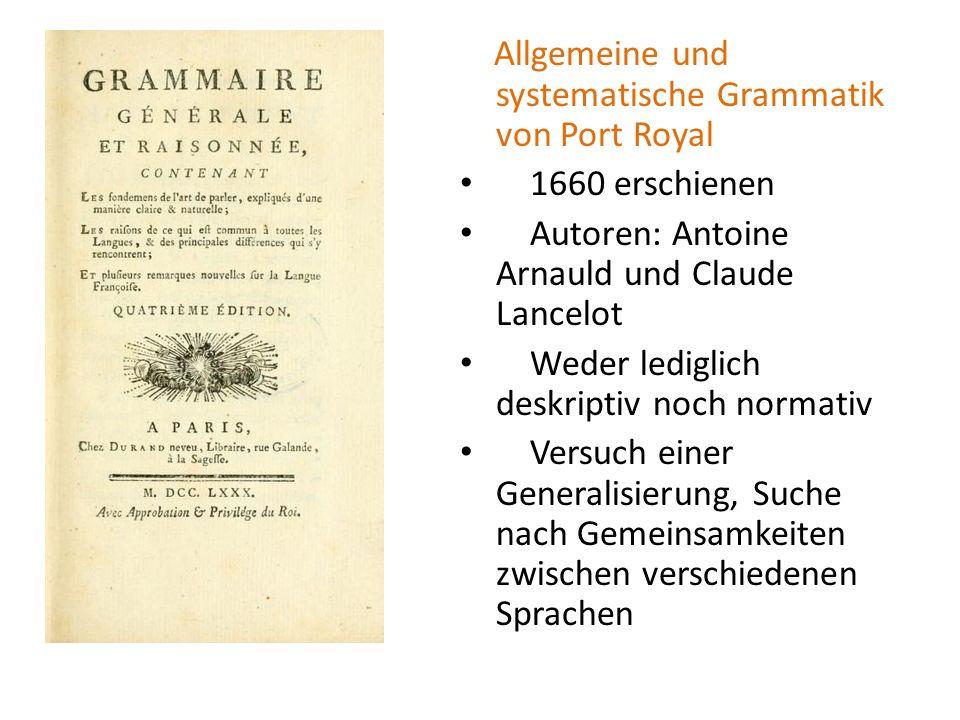 Allgemeine und systematische Grammatik von Port Royal 1660 erschienen Autoren: Antoine Arnauld und Claude Lancelot Weder lediglich deskriptiv noch nor