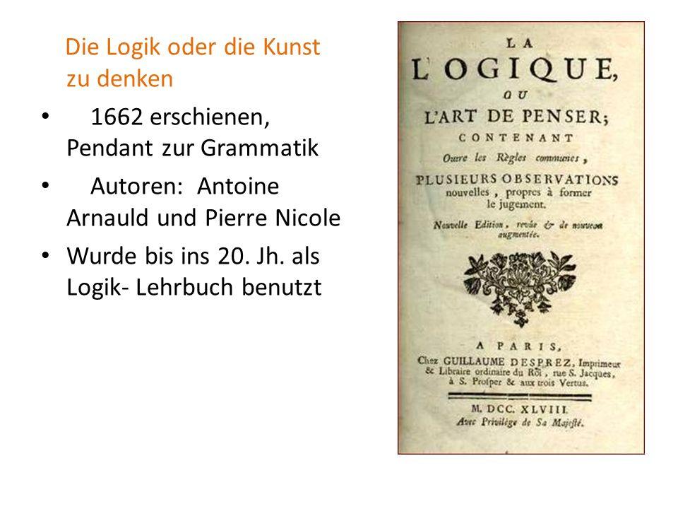 Die Logik oder die Kunst zu denken 1662 erschienen, Pendant zur Grammatik Autoren: Antoine Arnauld und Pierre Nicole Wurde bis ins 20. Jh. als Logik-