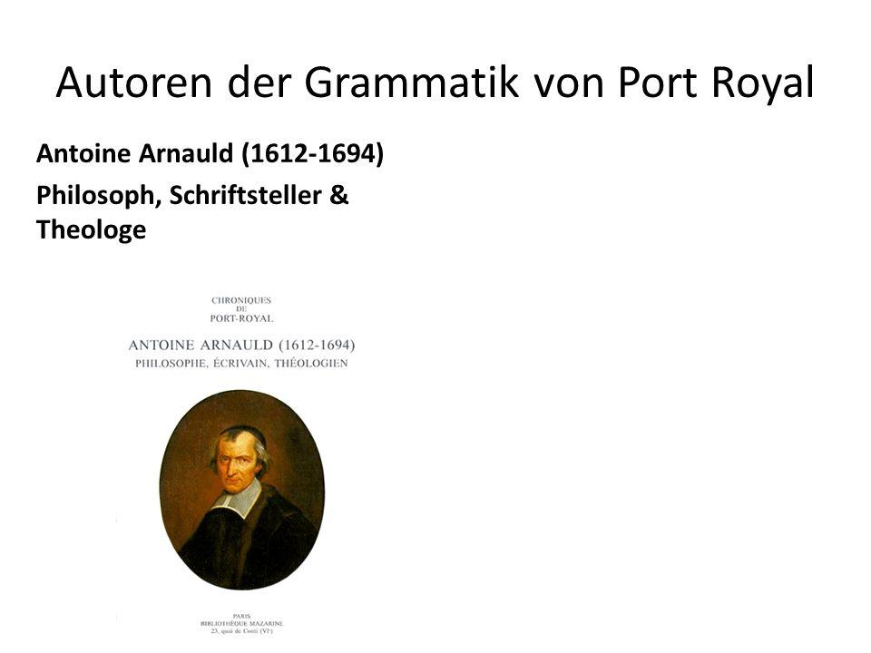Autoren der Grammatik von Port Royal Antoine Arnauld (1612-1694) Philosoph, Schriftsteller & Theologe Claude Lancelot (1616-1695) Autor einer lateinischen (1644) griechischen (1655) italienischen und spanischen (1660) Grammatik.
