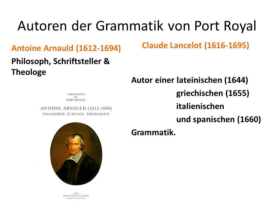 Autoren der Grammatik von Port Royal Antoine Arnauld (1612-1694) Philosoph, Schriftsteller & Theologe Claude Lancelot (1616-1695) Autor einer lateinis