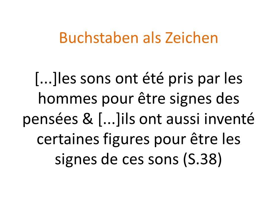 Buchstaben als Zeichen [...]les sons ont été pris par les hommes pour être signes des pensées & [...]ils ont aussi inventé certaines figures pour être