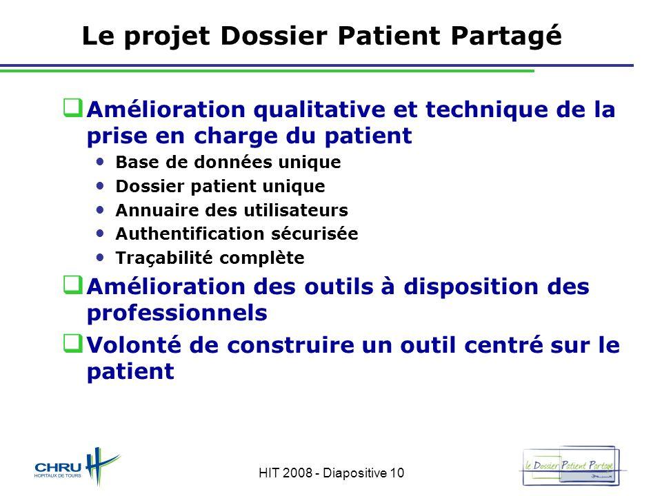 HIT 2008 - Diapositive 10 Le projet Dossier Patient Partagé Amélioration qualitative et technique de la prise en charge du patient Base de données uni