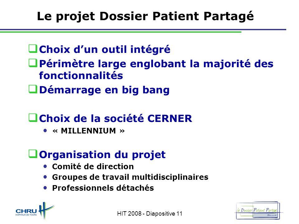 HIT 2008 - Diapositive 11 Le projet Dossier Patient Partagé Choix dun outil intégré Périmètre large englobant la majorité des fonctionnalités Démarrag