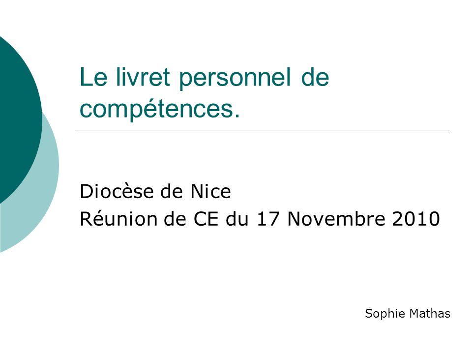 Le livret personnel de compétences. Diocèse de Nice Réunion de CE du 17 Novembre 2010 Sophie Mathas