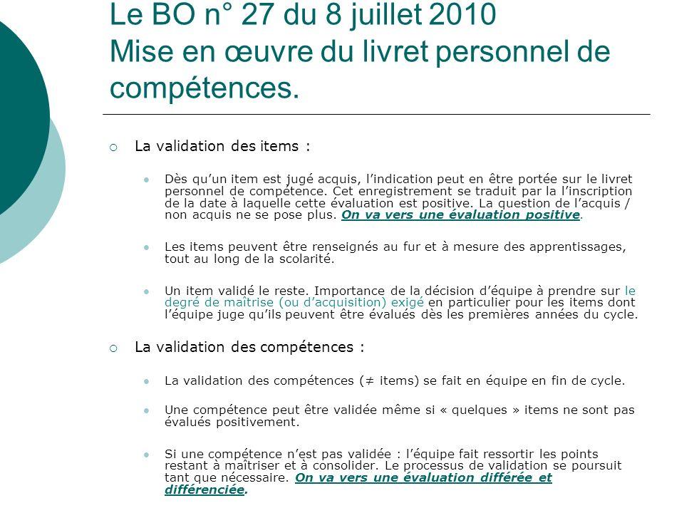 Le BO n° 27 du 8 juillet 2010 Mise en œuvre du livret personnel de compétences. La validation des items : Dès quun item est jugé acquis, lindication p