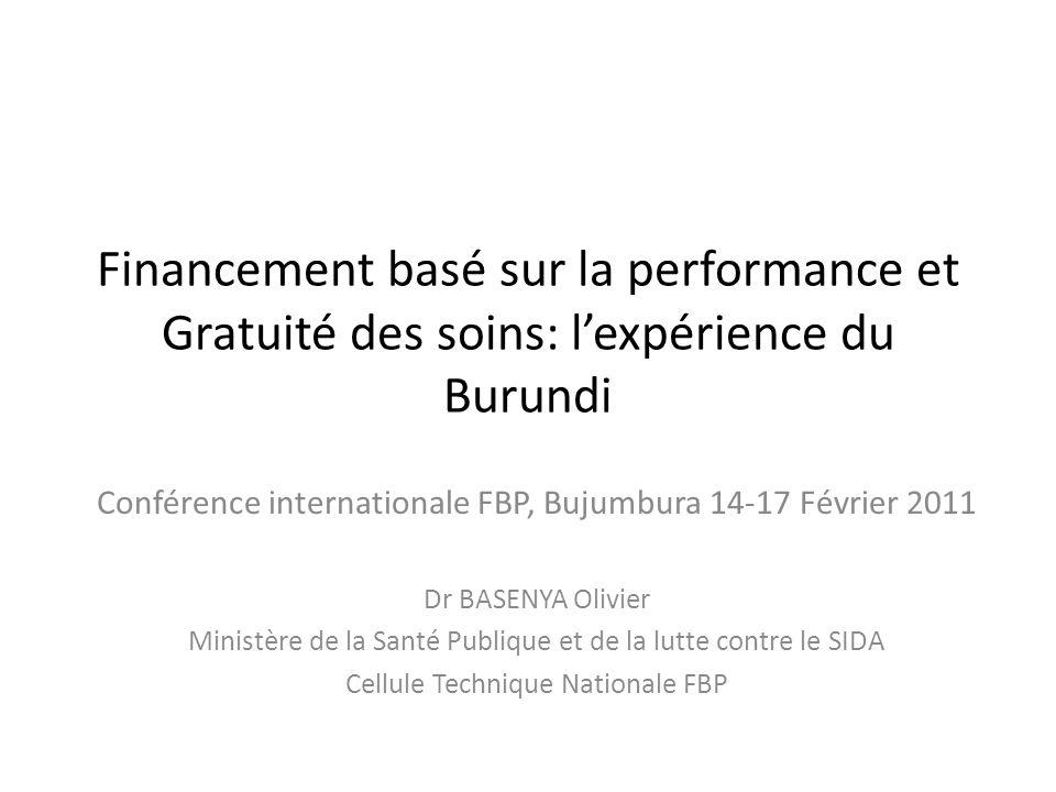 Financement basé sur la performance et Gratuité des soins: lexpérience du Burundi Conférence internationale FBP, Bujumbura 14-17 Février 2011 Dr BASEN