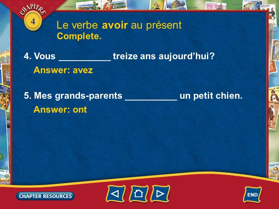 4 1. Tu __________ une cousine ou un cousin? Le verbe avoir au présent Answer: as 2. Nous __________ une très belle maison. Answer: avons 3. Limmeuble